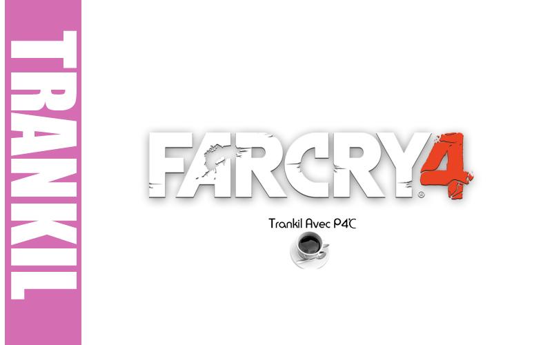 Trankil avec P4C : Far Cry 4