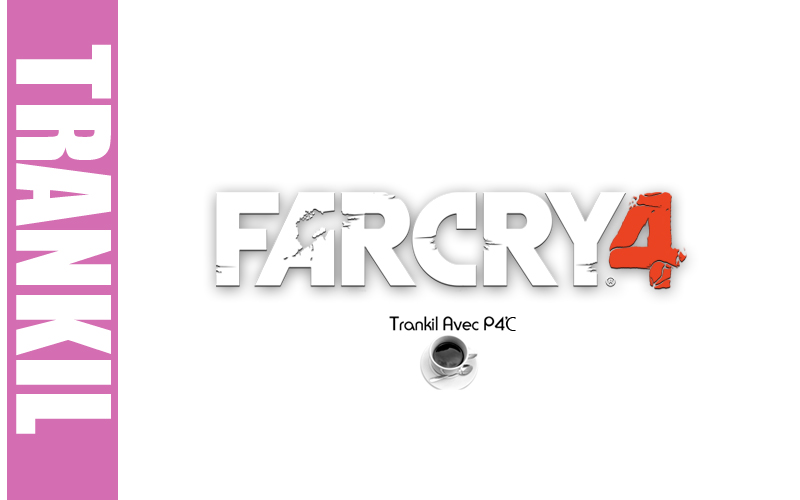 Trankil avec P4C : Far Cry 4