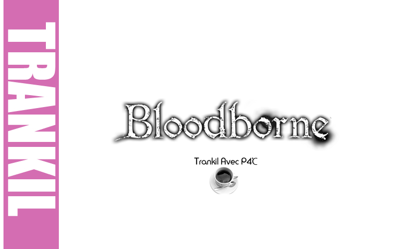 Trankil avec P4C : Bloodborne
